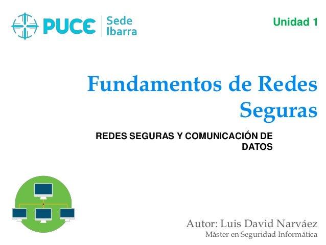Fundamentos de Redes Seguras Autor: Luis David Narváez Máster en Seguridad Informática Unidad 1 REDES SEGURAS Y COMUNICACI...