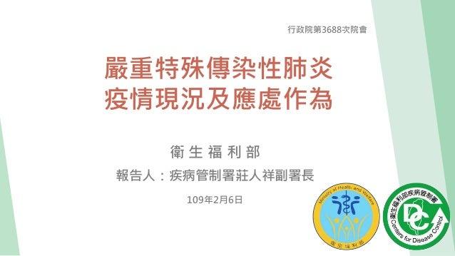 嚴重特殊傳染性肺炎 疫情現況及應處作為 行政院第3688次院會 衛 生 福 利 部 報告人:疾病管制署莊人祥副署長 109年2月6日
