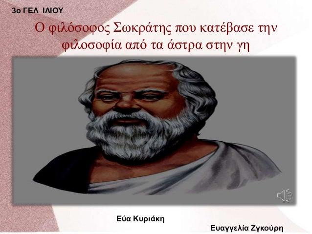 Ο φιλόσοφος Σωκράτης που κατέβασε την φιλοσοφία από τα άστρα στην γη Εύα Κυριάκη Ευαγγελία Ζγκούρη 3ο ΓΕΛ ΙΛΙΟΥ