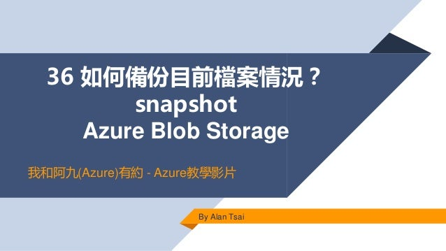 36 如何備份目前檔案情況? snapshot Azure Blob Storage By Alan Tsai 我和阿九(Azure)有約 - Azure教學影片