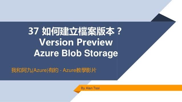 37 如何建立檔案版本? Version Preview Azure Blob Storage By Alan Tsai 我和阿九(Azure)有約 - Azure教學影片