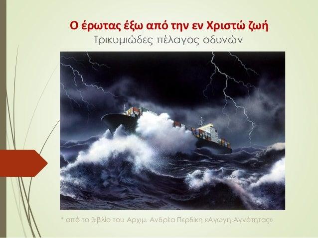 Ο έρωτας έξω από την εν Χριστώ ζωή Τρικυμιώδες πέλαγος οδυνών * από το βιβλίο του Αρχιμ. Ανδρέα Περδίκη «Αγωγή Αγνότητας»