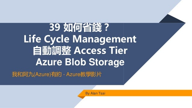 39 如何省錢? Life Cycle Management 自動調整 Access Tier Azure Blob Storage By Alan Tsai 我和阿九(Azure)有約 - Azure教學影片