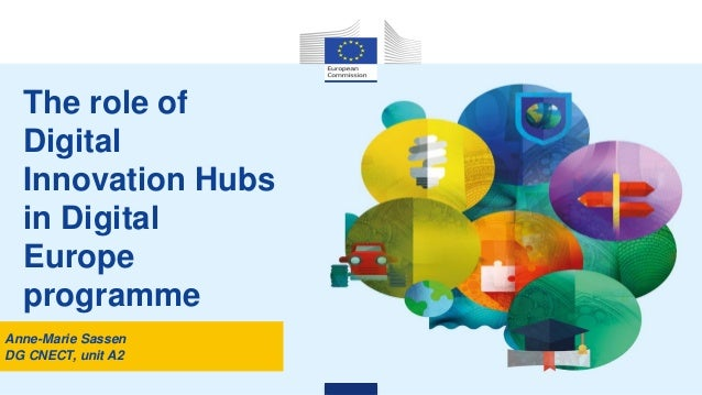 The role of Digital Innovation Hubs in Digital Europe programme Anne-Marie Sassen DG CNECT, unit A2