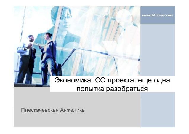 www.btrainer.com Экономика ICO проекта: еще одна попытка разобраться Плескачевская Анжелика