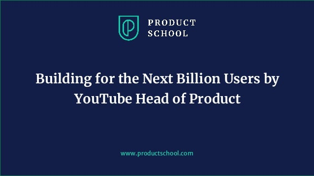 www.pro u ts hool. om Building for the Next Billion Users by YouTube Head of Product