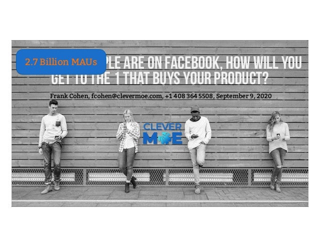1.6 billion people are on Facebook, how will you get to the 1 that buys your product? Frank Cohen, fcohen@clevermoe.com, +...