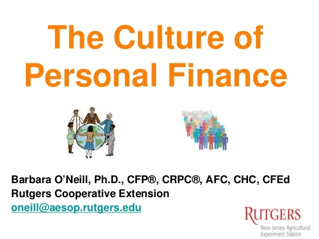 The Culture of Personal Finance Barbara O'Neill, Ph.D., CFP®, CRPC®, AFC, CHC, CFEd Rutgers Cooperative Extension oneill@a...