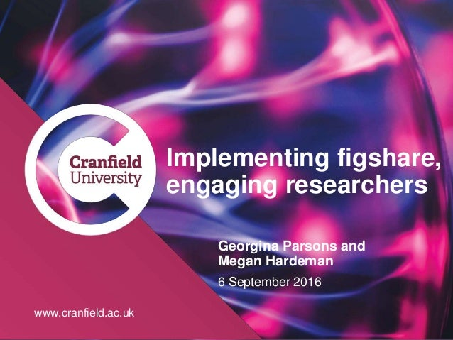 www.cranfield.ac.uk Implementing figshare, engaging researchers Georgina Parsons and Megan Hardeman 6 September 2016 www.c...