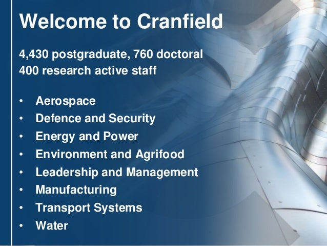 2 Welcome to Cranfield 4,430 postgraduate, 760 doctoral 400 research active staff • Aerospace • Defence and Security • Ene...