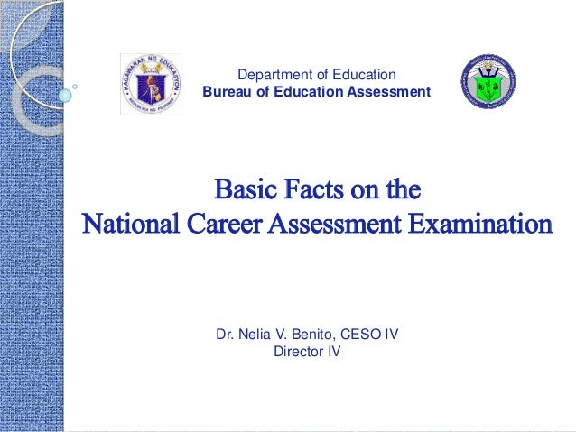 Basic Facts on the National Career Assessment Examination Department of Education Bureau of Education Assessment Dr. Nelia...