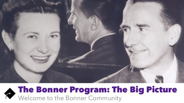 The Bonner Program: The Big Picture Welcome to the Bonner Community