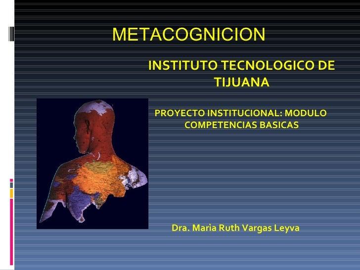 METACOGNICION    INSTITUTO TECNOLOGICO DE             TIJUANA     PROYECTO INSTITUCIONAL: MODULO         COMPETENCIAS BASI...