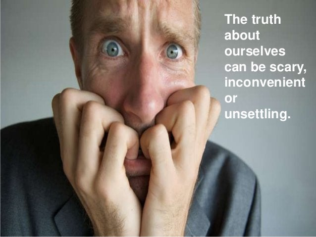 The truth about ourselves can be scary, inconvenient or unsettling.