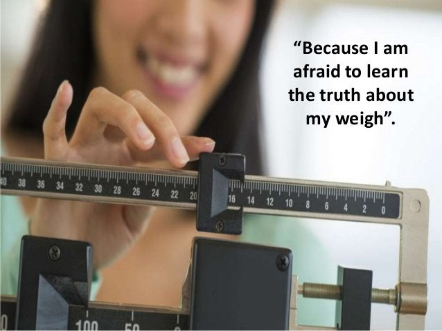 """""""Because I am afraid to learn the truth about my weigh""""."""