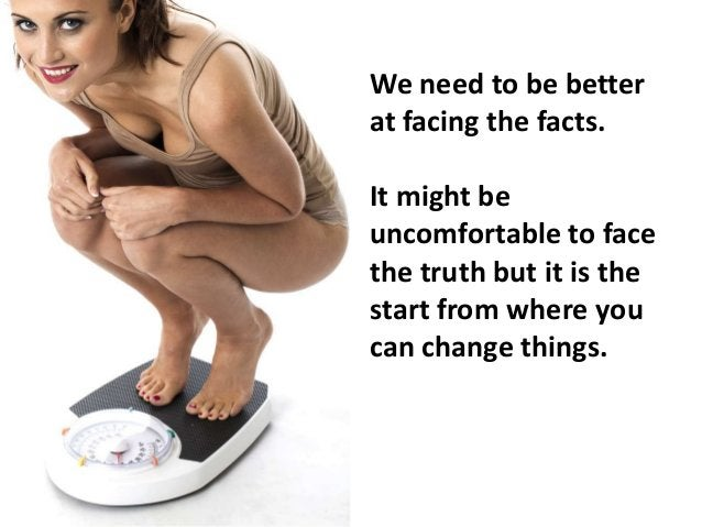 We need to be better at facing the facts. It might be uncomfortable to face the truth but it is the start from where you c...