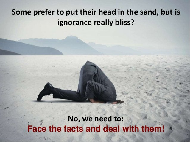Some prefer to put their head in the sand, but is ignorance really bliss? No, we need to: Face the facts and deal with the...