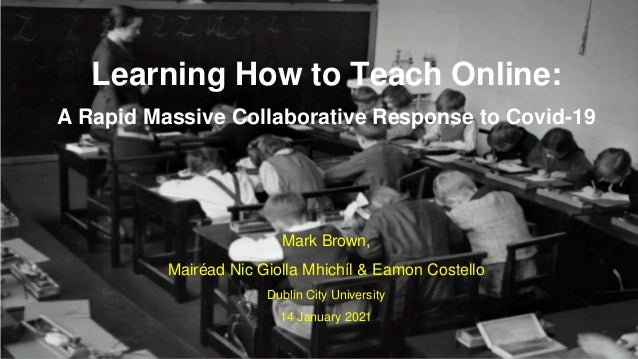 Mark Brown, Mairéad Nic Giolla Mhichíl & Eamon Costello Dublin City University 14 January 2021 Learning How to Teach Onlin...