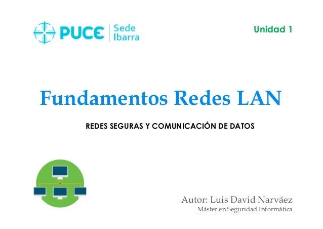 Fundamentos Redes LAN Autor: Luis David Narváez Máster en Seguridad Informática Unidad 1 REDES SEGURAS Y COMUNICACIÓN DE D...