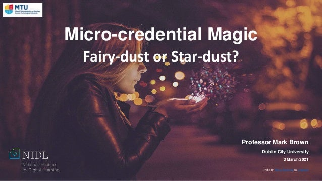 Micro-credential Magic Fairy-dust or Star-dust? Professor Mark Brown Dublin City University 3 March 2021 Photo by Almos Be...
