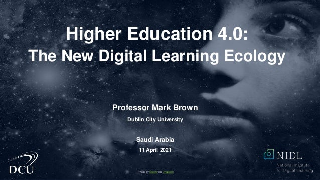 Higher Education 4.0: The New Digital Learning Ecology Photo by Sepehr on Unsplash Professor Mark Brown Dublin City Univer...