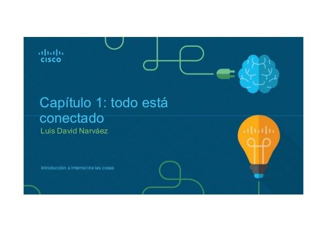 Luis David Narváez Capítulo 1: todo está conectado Introducción a Internet de las cosas