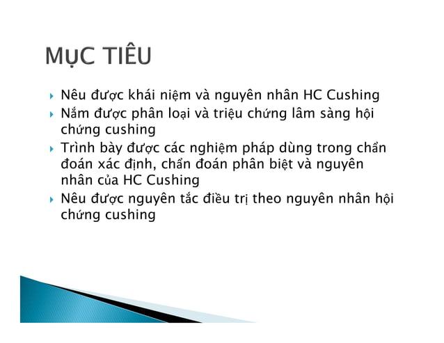  Nêu được khái niệm và nguyên nhân HC Cushing  Nắm được phân loại và triệu chứng lâm sàng hội chứng cushing  Trình bày ...