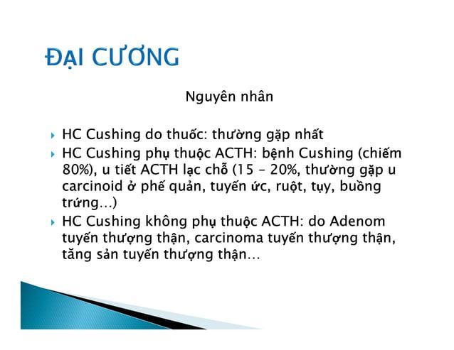 Nguyên nhân  HC Cushing do thuốc: thường gặp nhất  HC Cushing phụ thuộc ACTH: bệnh Cushing (chiếm 80%), u tiết ACTH lạc ...