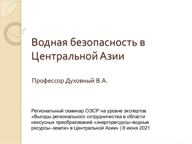 Водная безопасность в Центральной Азии Профессор Духовный В.А. Региональный семинар ОЭСР на уровне экспертов «Выгоды регио...