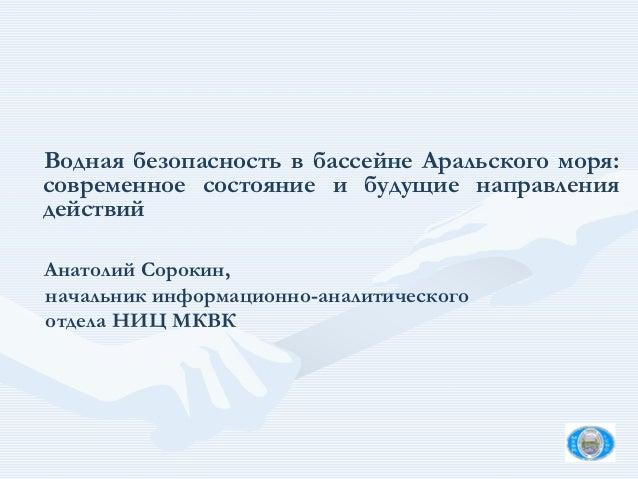 Водная безопасность в бассейне Аральского моря: современное состояние и будущие направления действий Анатолий Сорокин, нач...