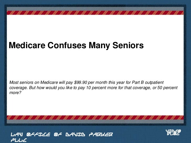 Medicare Confuses Many SeniorsMost seniors on Medicare will pay $99.90 per month this year for Part B outpatientcoverage. ...