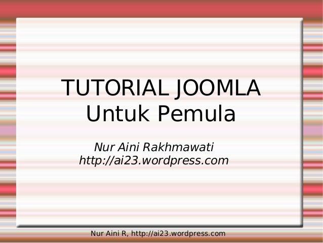 Nur Aini R, http://ai23.wordpress.com TUTORIAL JOOMLA Untuk Pemula Nur Aini Rakhmawati http://ai23.wordpress.com