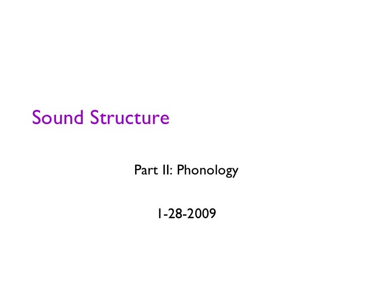 Sound Structure <ul><li>Part II: Phonology </li></ul><ul><li>1-28-2009 </li></ul>