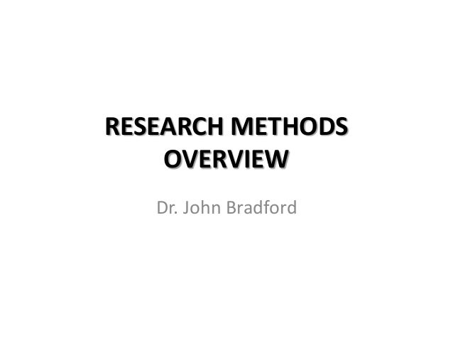 RESEARCH METHODS    OVERVIEW   Dr. John Bradford