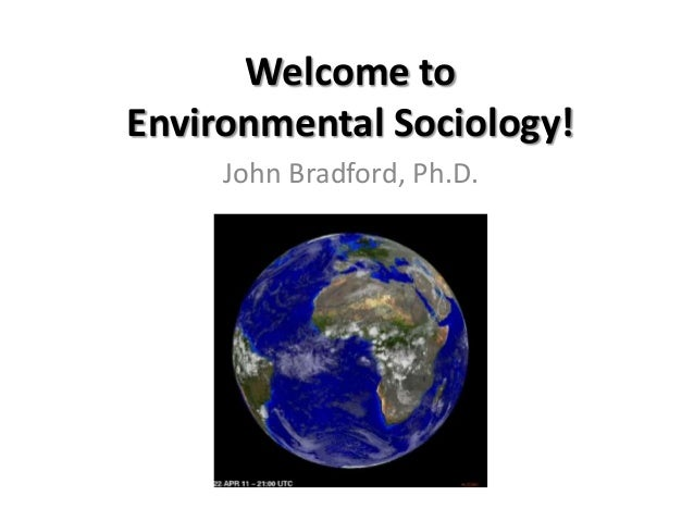 Welcome toEnvironmental Sociology!     John Bradford, Ph.D.