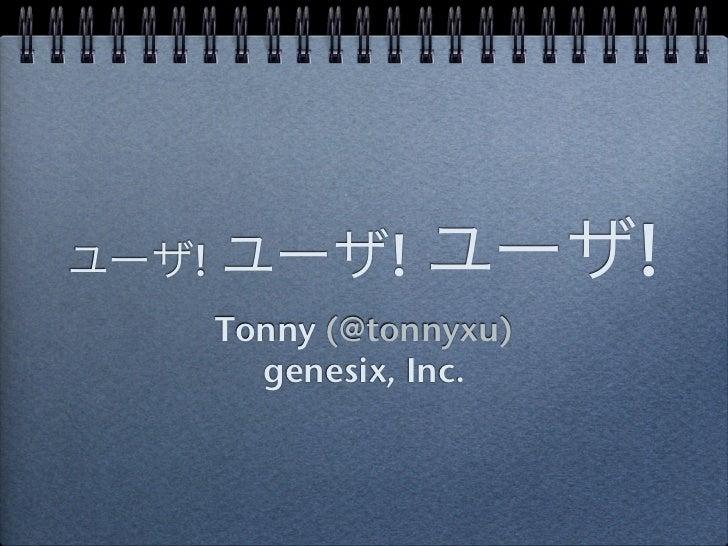 ユーザ! ユーザ!     ユーザ!   Tonny (@tonnyxu)     genesix, Inc.