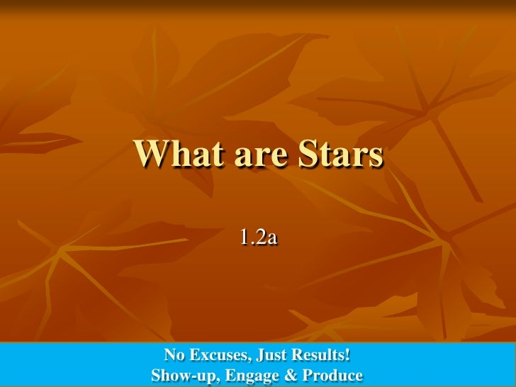 What are Stars<br />1.2a<br />No Excuses, Just Results!<br />Show-up, Engage & Produce<br />