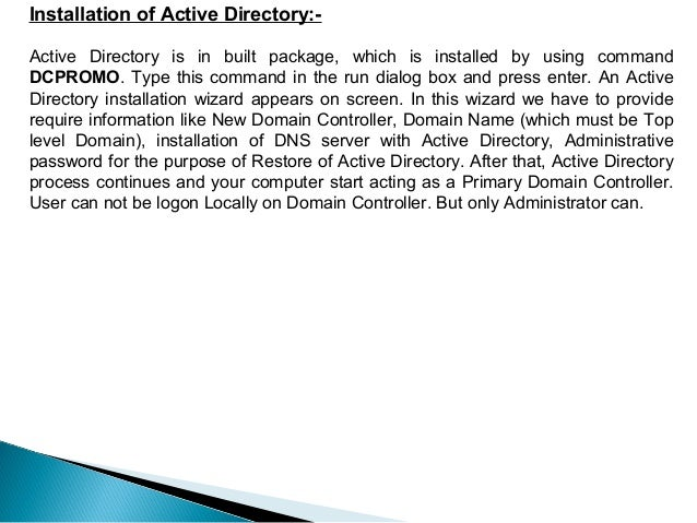 Installation of Active Directory:-Active Directory is in built package, which is installed by using commandDCPROMO. Type t...