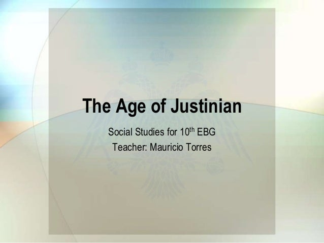 The Age of Justinian Social Studies for 10th EBG Teacher: Mauricio Torres