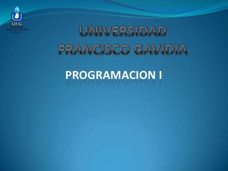 UNIVERSIDADFRANCISCO GAVIDIA<br />PROGRAMACION I<br />
