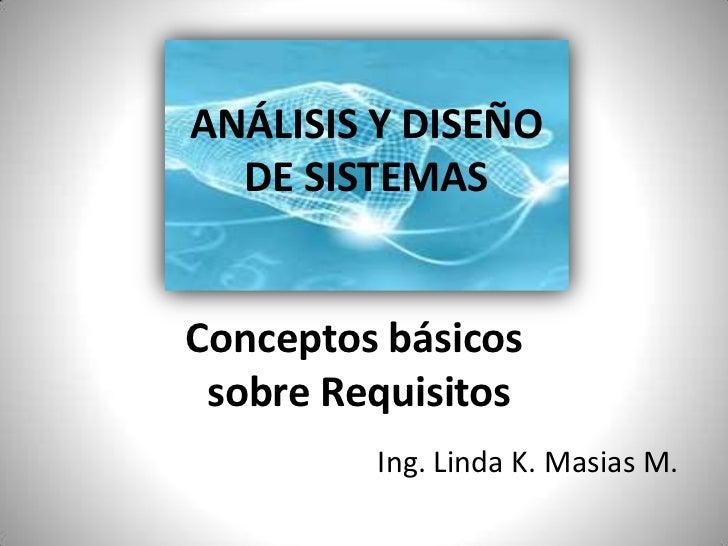 ANÁLISIS Y DISEÑO                     DE SISTEMAS<br />Conceptos básicos <br />sobre Requisitos<br />Ing. Linda K. Masias ...