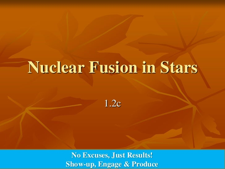 Nuclear Fusion in Stars               1.2c      No Excuses, Just Results!     Show-up, Engage & Produce