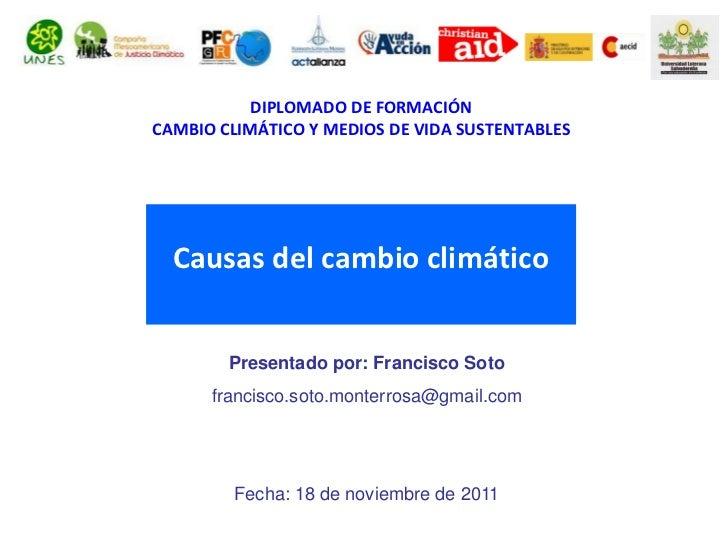 DIPLOMADO DE FORMACIÓNCAMBIO CLIMÁTICO Y MEDIOS DE VIDA SUSTENTABLES  Causas del cambio climático        Presentado por: F...