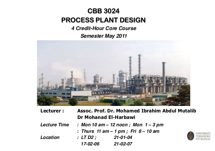 CBB 3024<br />PROCESS PLANT DESIGN<br />4 Credit-Hour Core Course<br />Semester May 2011<br />Lecturer :	Assoc. Prof. Dr. ...