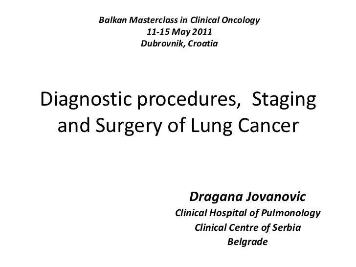 Diagnostic procedures,  Staging and Surgery of Lung Cancer  <br />Balkan Masterclass in Clinical Oncology<br />11-15 May 2...