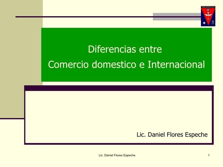 Diferencias entre  Comercio domestico e Internacional Lic. Daniel Flores Espeche Lic. Daniel Flores Espeche