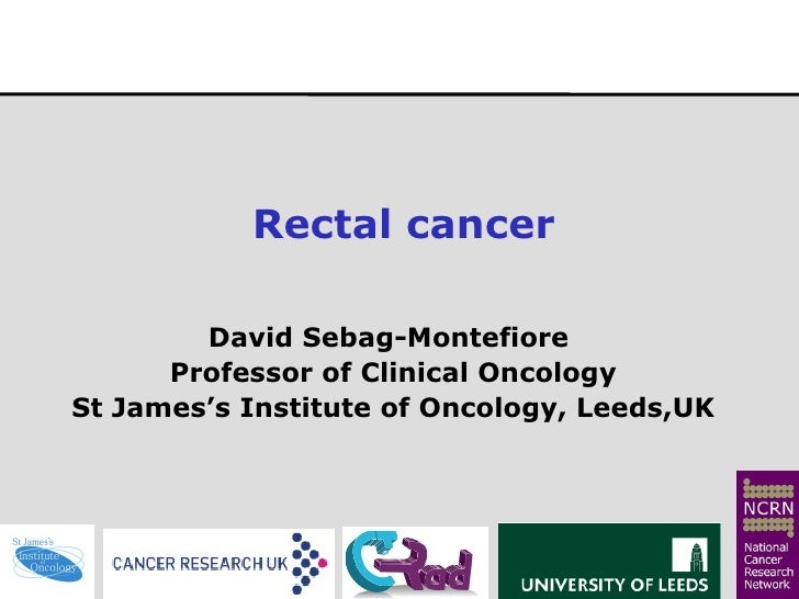 Rectal cancer  David Sebag-Montefiore  Professor of Clinical Oncology St James's Institute of Oncology, Leeds,UK