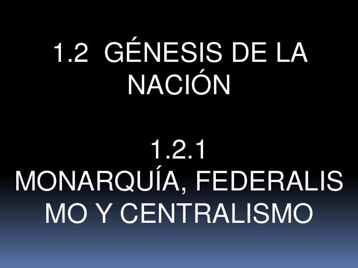 1.2 GÉNESIS DE LA       NACIÓN        1.2.1MONARQUÍA, FEDERALIS MO Y CENTRALISMO