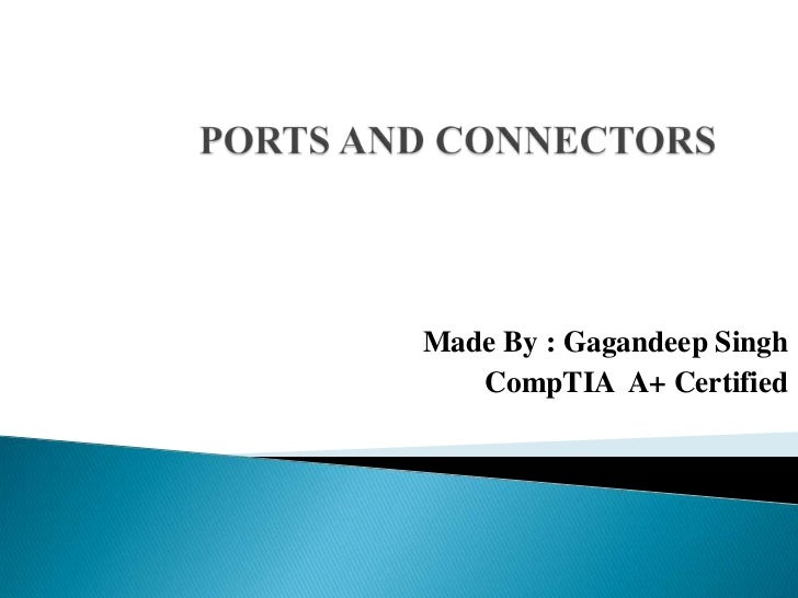 PORTS AND CONNECTORS<br />Made By : Gagandeep Singh<br />CompTIA  A+ Certified  <br />