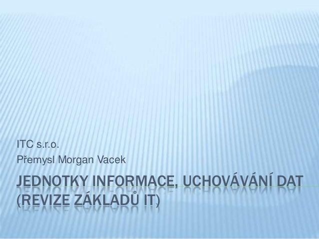 JEDNOTKY INFORMACE, UCHOVÁVÁNÍ DAT(REVIZE ZÁKLADŮ IT)ITC s.r.o.Přemysl Morgan Vacek